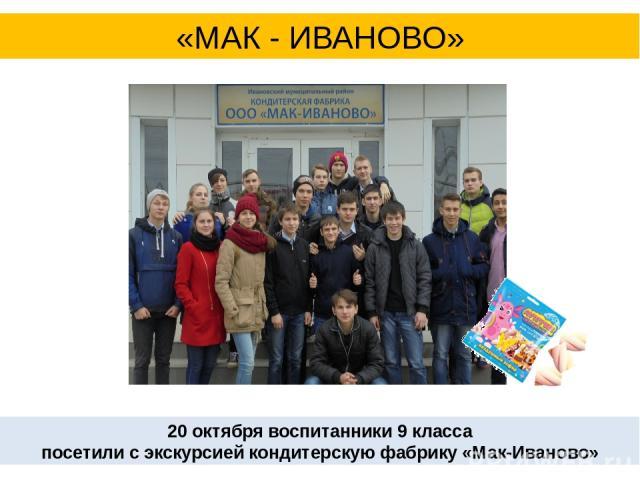 20 октября воспитанники 9 класса посетили с экскурсией кондитерскую фабрику «Мак-Иваново» «МАК - ИВАНОВО»
