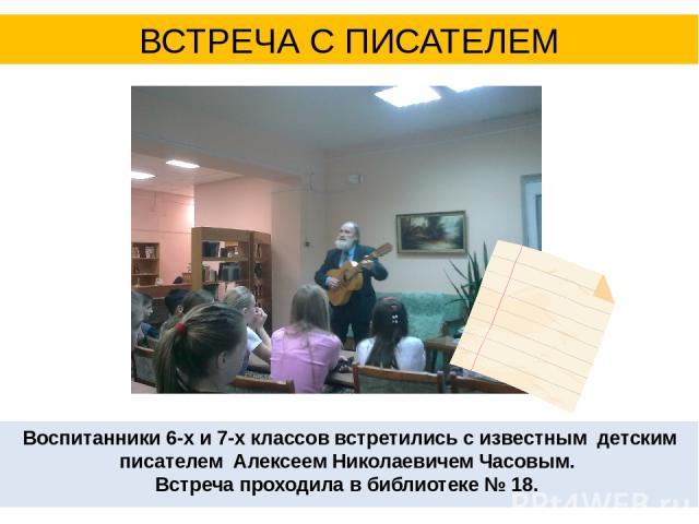 Воспитанники 6-х и 7-х классов встретились с известным детским писателем Алексеем Николаевичем Часовым. Встреча проходила в библиотеке № 18. ВСТРЕЧА С ПИСАТЕЛЕМ