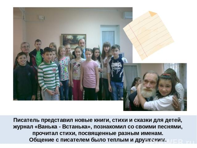 Писатель представил новые книги, стихи и сказки для детей, журнал «Ванька - Встанька», познакомил со своими песнями, прочитал стихи, посвященные разным именам. Общение с писателем было теплым и дружеским.
