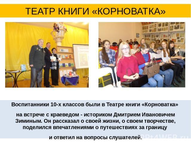 Воспитанники 10-х классов были в Театре книги «Корноватка» на встрече с краеведом - историком Дмитрием Ивановичем Зиминым. Он рассказал о своей жизни, о своем творчестве, поделился впечатлениями о путешествиях за границу и ответил на вопросы слушате…