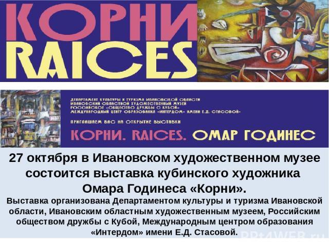 27 октября в Ивановском художественном музее состоится выставка кубинского художника Омара Годинеса «Корни». Выставка организована Департаментом культуры и туризма Ивановской области, Ивановским областным художественным музеем, Российским обществом …