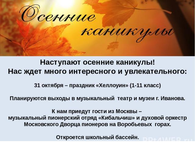 Наступают осенние каникулы! Нас ждет много интересного и увлекательного: 31 октября – праздник «Хеллоуин» (1-11 класс) Планируются выходы в музыкальный театр и музеи г. Иванова. К нам приедут гости из Москвы – музыкальный пионерский отряд «Кибальчиш…