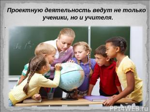 Проектную деятельность ведут не только ученики, но и учителя. .