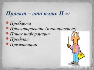 Проект – это пять П »: Проблема Проектирование (планирование) Поиск информации П