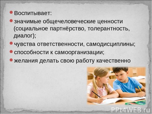 Воспитывает: значимые общечеловеческие ценности (социальное партнёрство, толерантность, диалог); чувства ответственности, самодисциплины; способности к самоорганизации; желания делать свою работу качественно