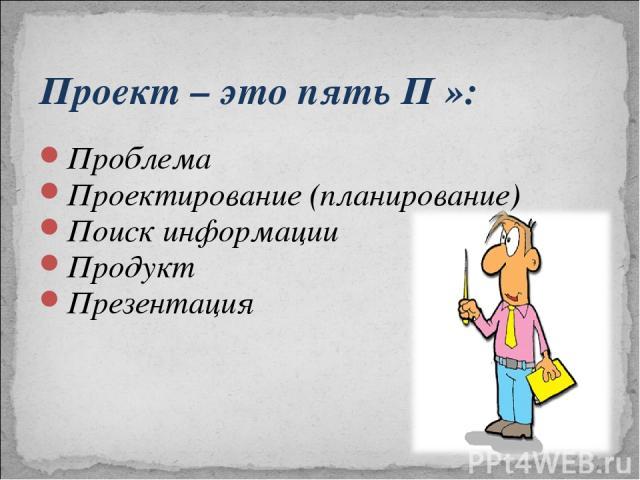 Проект – это пять П »: Проблема Проектирование (планирование) Поиск информации Продукт Презентация