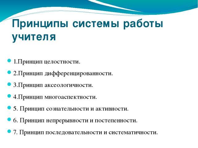 Принципы системы работы учителя 1.Принцип целостности. 2.Принцип дифференцированности. 3.Принцип аксеологичности. 4.Принцип многоаспектности. 5. Принцип сознательности и активности. 6. Принцип непрерывности и постепенности. 7. Принцип последовательн…
