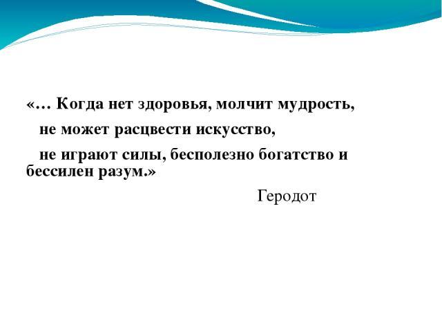 «… Когда нет здоровья, молчит мудрость, не может расцвести искусство, не играют силы, бесполезно богатство и бессилен разум.» Геродот