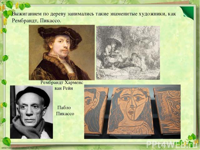 Выжиганием по дереву занимались такие знаменитые художники, как Рембрандт, Пикассо. Рембрандт Харменс ван Рейн Пабло Пикассо
