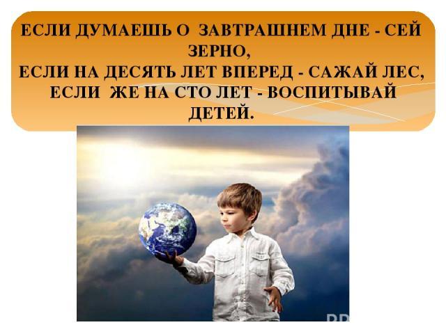 ЕСЛИ ДУМАЕШЬ О ЗАВТРАШНЕМ ДНЕ - СЕЙ ЗЕРНО, ЕСЛИ НА ДЕСЯТЬ ЛЕТ ВПЕРЕД - САЖАЙ ЛЕС, ЕСЛИ ЖЕ НА СТО ЛЕТ - ВОСПИТЫВАЙ ДЕТЕЙ.