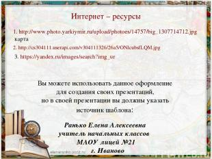 Интернет – ресурсы 1. http://www.photo.yarkiymir.ru/upload/photoes/14757/big_130