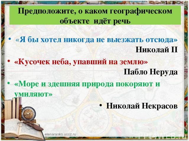 Предположите, о каком географическом объекте идёт речь «Я бы хотел никогда не выезжать отсюда» Николай II «Кусочек неба, упавший на землю» Пабло Неруда «Море и здешняя природа покоряют и умиляют» Николай Некрасов