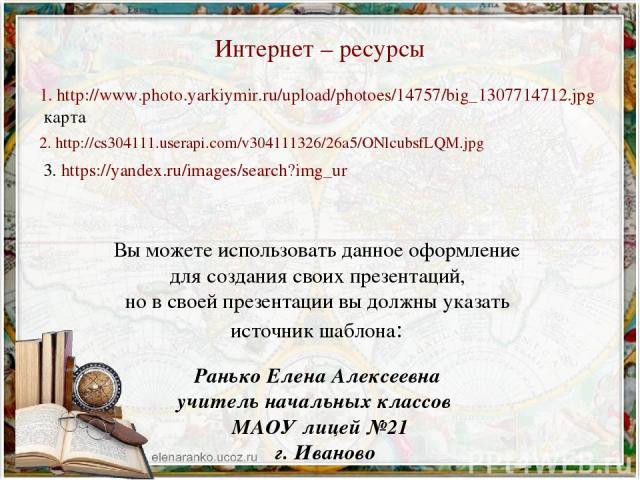 Интернет – ресурсы 1. http://www.photo.yarkiymir.ru/upload/photoes/14757/big_1307714712.jpg карта 2. http://cs304111.userapi.com/v304111326/26a5/ONlcubsfLQM.jpg 3. https://yandex.ru/images/search?img_ur Вы можете использовать данное оформление для с…