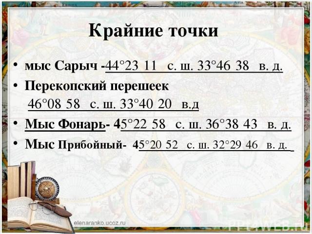 Крайние точки мыс Сарыч -44°23′11″с.ш.33°46′38″в.д. Перекопский перешеек 46°08′58″с.ш.33°40′20″в.д Мыс Фонарь- 45°22′58″с.ш.36°38′43″в.д. Мыс Прибойный- 45°20′52″с.ш.32°29′46″в.д.