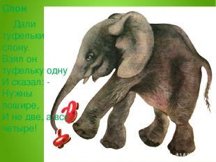Слон Дали туфельки слону. Взял он туфельку одну И сказал: - Нужны пошире, И не д