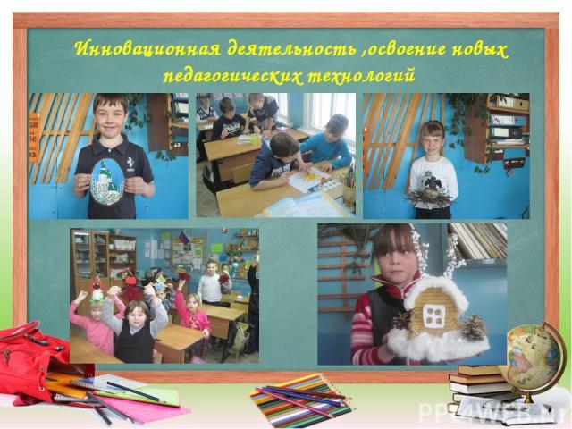 Инновационная деятельность ,освоение новых педагогических технологий
