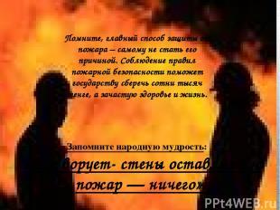 Помните, главный способ защиты от пожара – самому не стать его причиной. Соблюде