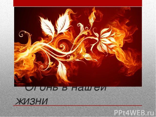 Огонь в нашей жизни