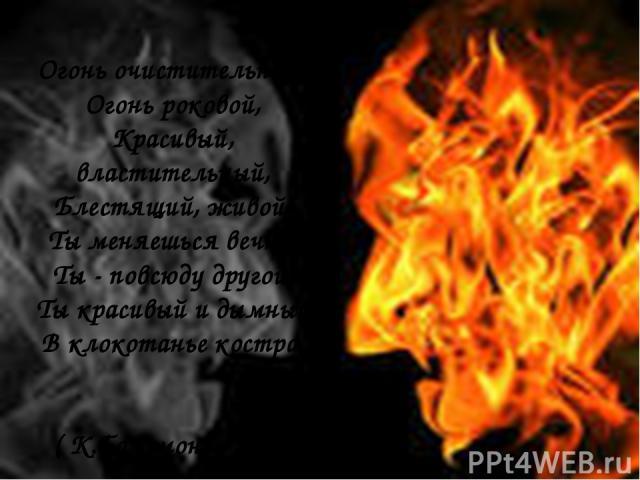 Огонь очистительный, Огонь роковой, Красивый, властительный, Блестящий, живой; Ты меняешься вечно, Ты - повсюду другой, Ты красивый и дымный В клокотанье костра. ( К.Бальмонт