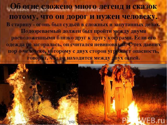 Об огне сложено много легенд и сказок потому, что он дорог и нужен человеку. В старину - огонь был судьёй в сложных и запутанных делах. Подозреваемый должен был пройти между двумя расположенными близко друг к другу кострами. Если его одежда не загор…
