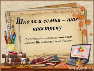 Представляет учитель начальных классов Щепеткова Елена Львовна Школа и семья – ш