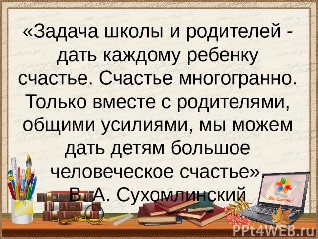 «Задача школы и родителей - дать каждому ребенку счастье. Счастье многогранно. Только вместе с родителями, общими усилиями, мы можем дать детям большое человеческое счастье». В. А. Сухомлинский