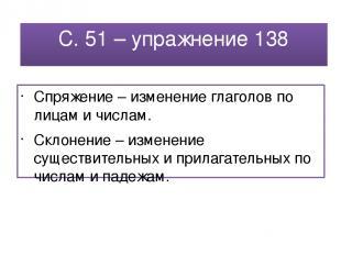 С. 51 – упражнение 138 Спряжение – изменение глаголов по лицам и числам. Склонен