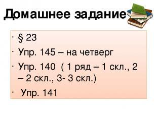 Домашнее задание § 23 Упр. 145 – на четверг Упр. 140 ( 1 ряд – 1 скл., 2 – 2 скл