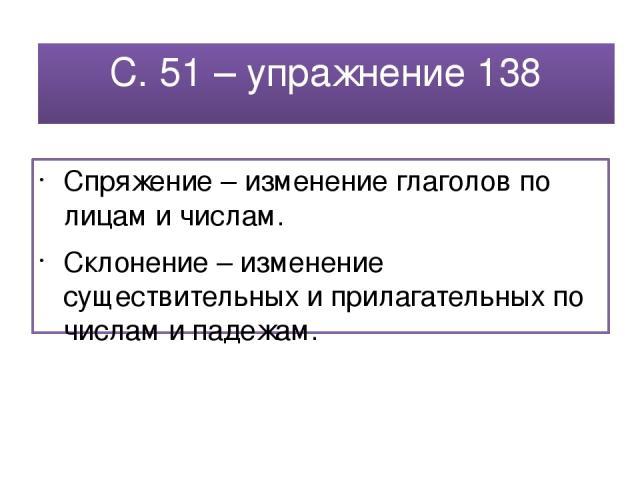 С. 51 – упражнение 138 Спряжение – изменение глаголов по лицам и числам. Склонение – изменение существительных и прилагательных по числам и падежам.