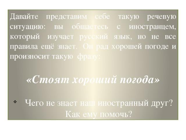 Давайте представим себе такую речевую ситуацию: вы общаетесь с иностранцем, который изучает русский язык, но не все правила ещё знает. Он рад хорошей погоде и произносит такую фразу: «Стоят хороший погода» Чего не знает наш иностранный друг? Как …