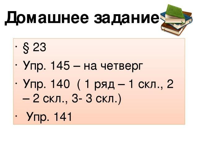 Домашнее задание § 23 Упр. 145 – на четверг Упр. 140 ( 1 ряд – 1 скл., 2 – 2 скл., 3- 3 скл.) Упр. 141