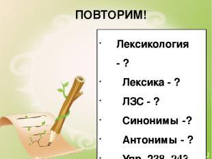 ПОВТОРИМ! Лексикология - ? Лексика - ? ЛЗС - ? Синонимы -? Антонимы - ? Упр. 238