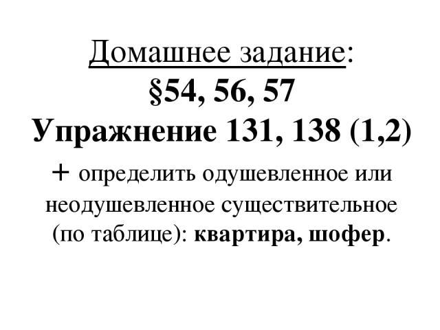Домашнее задание: §54, 56, 57 Упражнение 131, 138 (1,2) + определить одушевленное или неодушевленное существительное (по таблице): квартира, шофер.