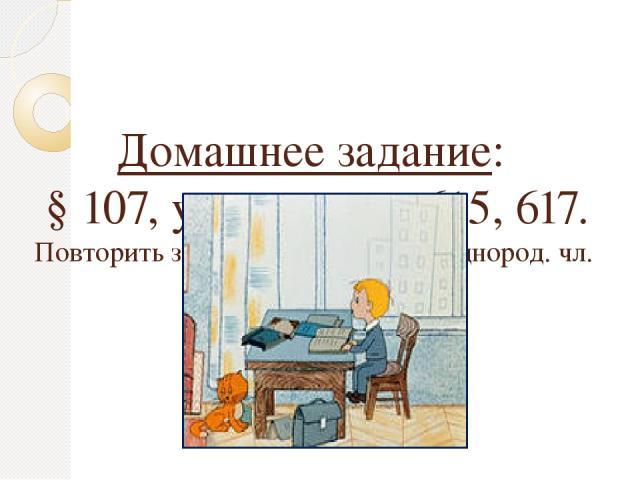 Домашнее задание: § 107, упражнение 615, 617. Повторить знаки препинания при однород. чл.