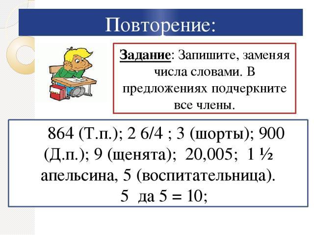 Повторение: Задание: Запишите, заменяя числа словами. В предложениях подчеркните все члены. 864 (Т.п.); 2 6/4 ; 3 (шорты); 900 (Д.п.); 9 (щенята); 20,005; 1 ½ апельсина, 5 (воспитательница). 5 да 5 = 10;