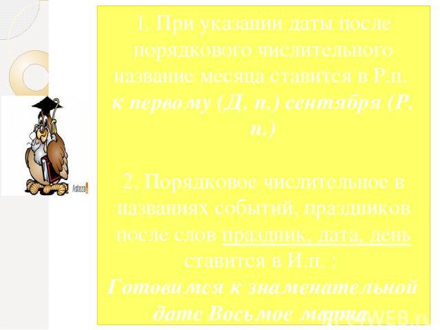 1. При указании даты после порядкового числительного название месяца ставится в Р.п. к первому (Д. п.) сентября (Р. п.) 2. Порядковое числительное в названиях событий, праздников после слов праздник, дата, день ставится в И.п. : Готовимся к знаменат…