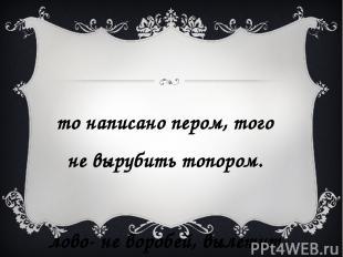 Что написано пером, того не вырубить топором. Слово- не воробей, вылетит – не по