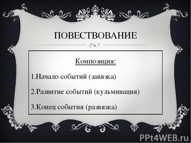 ПОВЕСТВОВАНИЕ Композиция: Начало событий (завязка) Развитие событий (кульминация) Конец события (развязка)