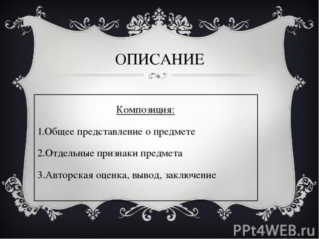 ОПИСАНИЕ Композиция: Общее представление о предмете Отдельные признаки предмета Авторская оценка, вывод, заключение