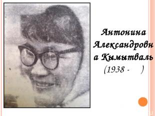 Антонина Александровна Кымытваль (1938 - )