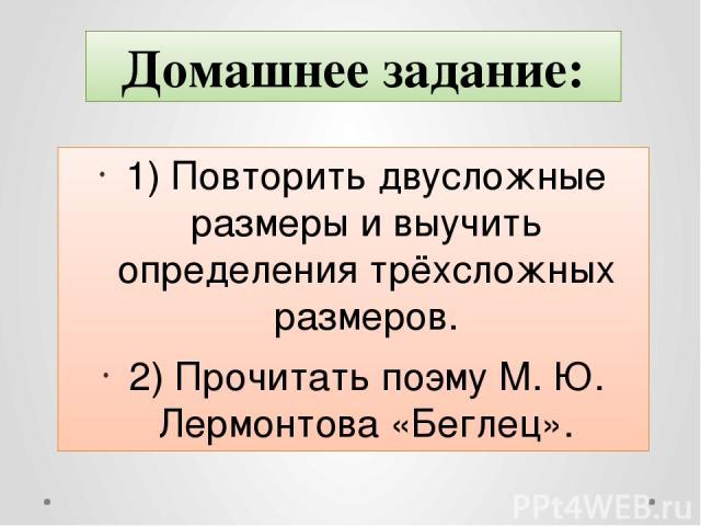 1) Повторить двусложные размеры и выучить определения трёхсложных размеров. 2) Прочитать поэму М. Ю. Лермонтова «Беглец». Домашнее задание: