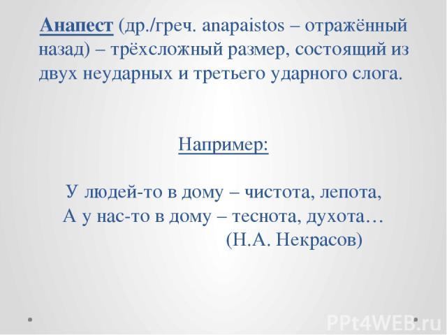 Анапест (др./греч. anapaistos – отражённый назад) – трёхсложный размер, состоящий из двух неударных и третьего ударного слога. Например: У людей-то в дому – чистота, лепота, А у нас-то в дому – теснота, духота… (Н.А. Некрасов)