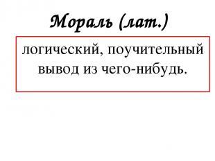 Мораль (лат.) логический, поучительный вывод из чего-нибудь.