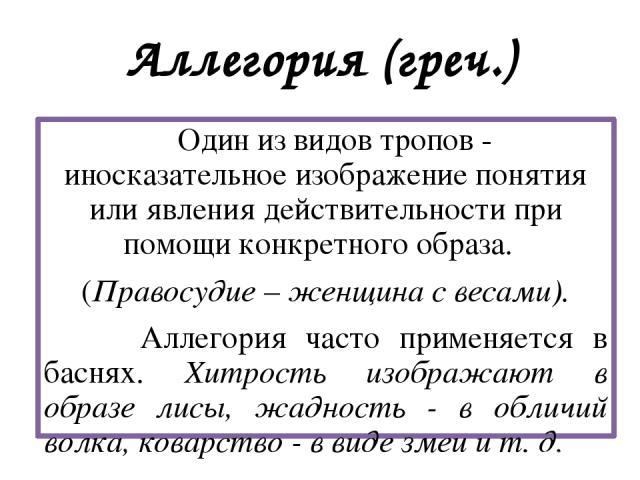 Аллегория (греч.) Один из видов тропов - иносказательное изображение понятия или явления действительности при помощи конкретного образа. (Правосудие – женщина с весами). Аллегория часто применяется в баснях. Хитрость изображают в образе лисы, жаднос…