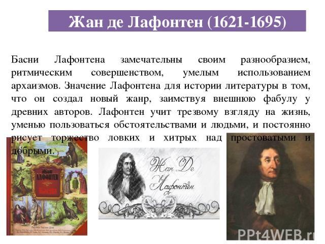 Жан де Лафонтен (1621-1695) Басни Лафонтена замечательны своим разнообразием, ритмическим совершенством, умелым использованием архаизмов. Значение Лафонтена для истории литературы в том, что он создал новый жанр, заимствуя внешнюю фабулу у древних а…