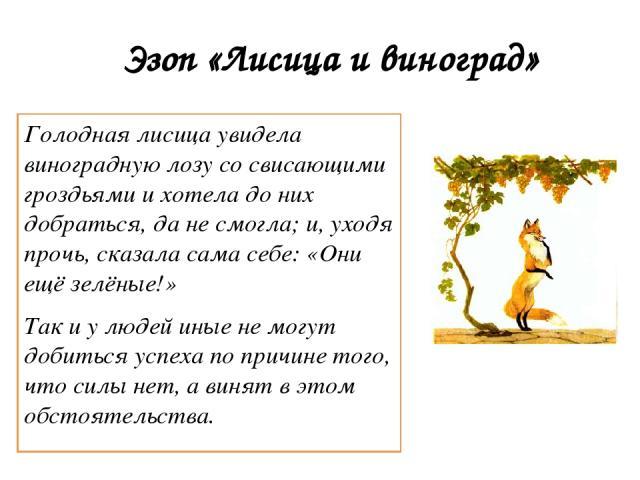Эзоп «Лисица и виноград» Голодная лисица увидела виноградную лозу со свисающими гроздьями и хотела до них добраться, да не смогла; и, уходя прочь, сказала сама себе: «Они ещё зелёные!» Так и у людей иные не могут добиться успеха по причине того, что…