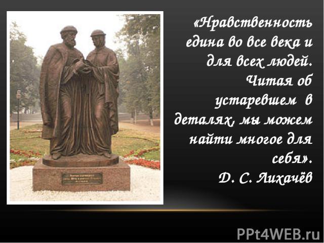 «Нравственность едина во все века и для всех людей. Читая об устаревшем в деталях, мы можем найти многое для себя». Д. С. Лихачёв