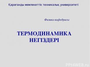 ТЕРМОДИНАМИКА НЕГІЗДЕРІ Қарағанды мемлекеттік техникалық университеті Физика каф