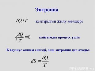 Энтропия қайтымды процесс үшін келтірілген жылу мөлшері Клаузиус өлшем енгізді,