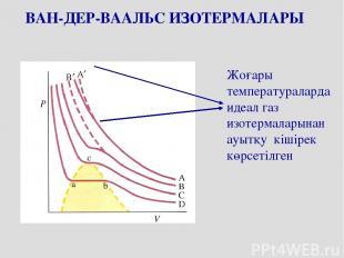 ВАН-ДЕР-ВААЛЬС ИЗОТЕРМАЛАРЫ Жоғары температураларда идеал газ изотермаларынан ау